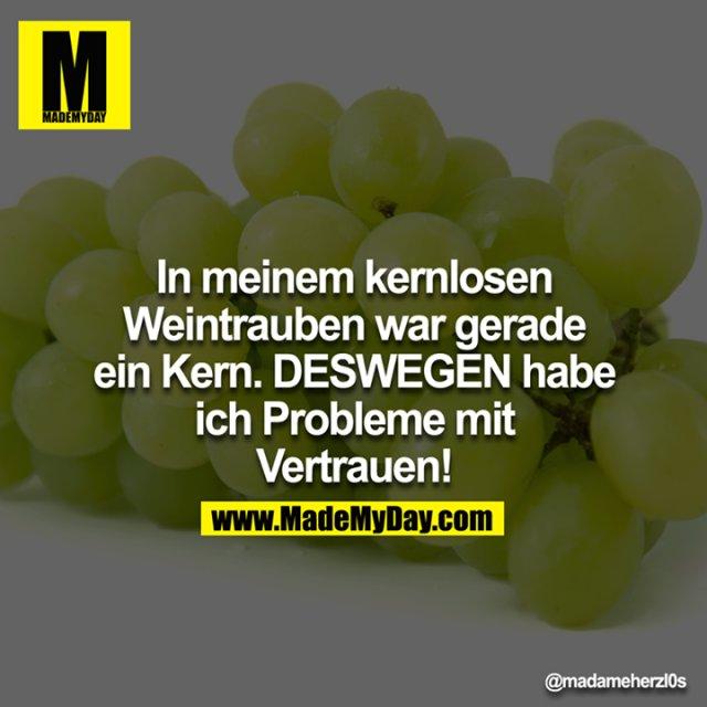 In meinem kernlosen Weintrauben war gerade ein Kern. DESWEGEN habe ich Probleme mit Vertrauen!