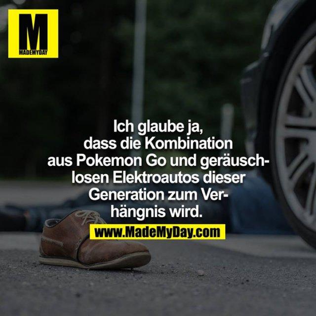 Ich glaube ja, dass die Kombination aus Pokemon Go und geräuschlosen Elektroautos dieser Generation zum Verhängnis wird.
