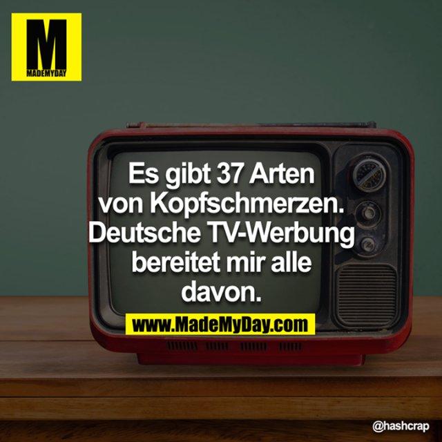 Es gibt 37 Arten von Kopfschmerzen. Deutsche TV-Werbung bereitet mir alle davon.