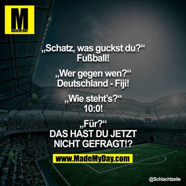 """""""Schatz, was guckst Du?""""<br /> """"Fußball!""""<br /> """"Wer gegen wen?""""<br /> """"Deutschland - Fiji!""""<br /> """"Wie steht's?""""<br /> """"10:0!""""<br /> """"Für?""""<br /> """"DAS HAST DU JETZT NICHT GEFRAGT!?""""<br /> <br />"""