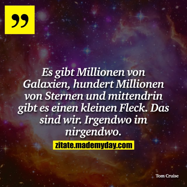 Es gibt Millionen von Galaxien, hundert Millionen von Sternen und mittendrin gibt es einen kleinen Fleck. Das sind wir. Irgendwo im nirgendwo.
