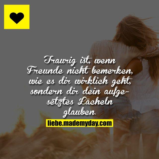 Traurig ist, wenn Freunde nicht bemerken, wie es dir wirklich geht, sondern dir dein aufgesetztes Lächeln glauben.