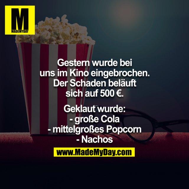 Gestern wurde bei uns im Kino eingebrochen. Der Schaden beläuft sich auf 500€<br /> <br /> Geklaut wurde:<br /> -Eine große Cola<br /> -Mittelgroßes Popcorn<br /> -Nachos<br /> <br />