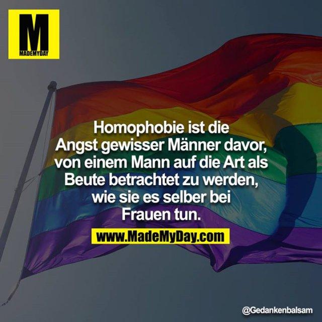 Homophobie ist die Angst gewisser Männer davor, von einem Mann auf die Art als Beute betrachtet zu werden, wie sie es selber bei Frauen tun.