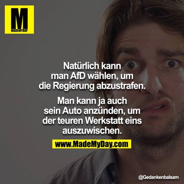 Natürlich kann man AfD wählen, um die Regierung abzustrafen.<br /> Man kann ja auch sein Auto anzünden, um der teuren Werkstatt eins auszuwischen.