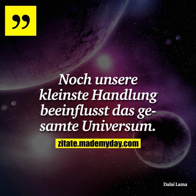 Noch unsere kleinste Handlung beeinflusst das gesamte Universum.
