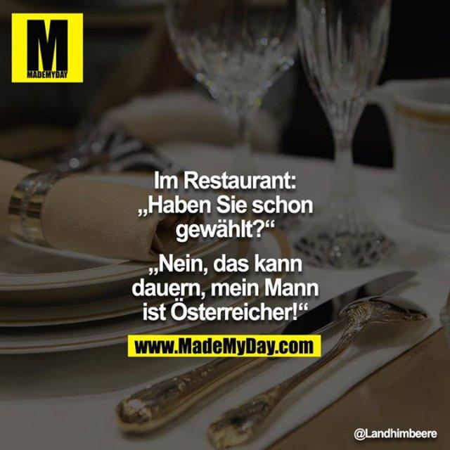 """Im Restaurant:<br /> """"Haben Sie schon gewählt?""""<br /> """"Nein, das kann dauern, mein Mann ist Österreicher!"""