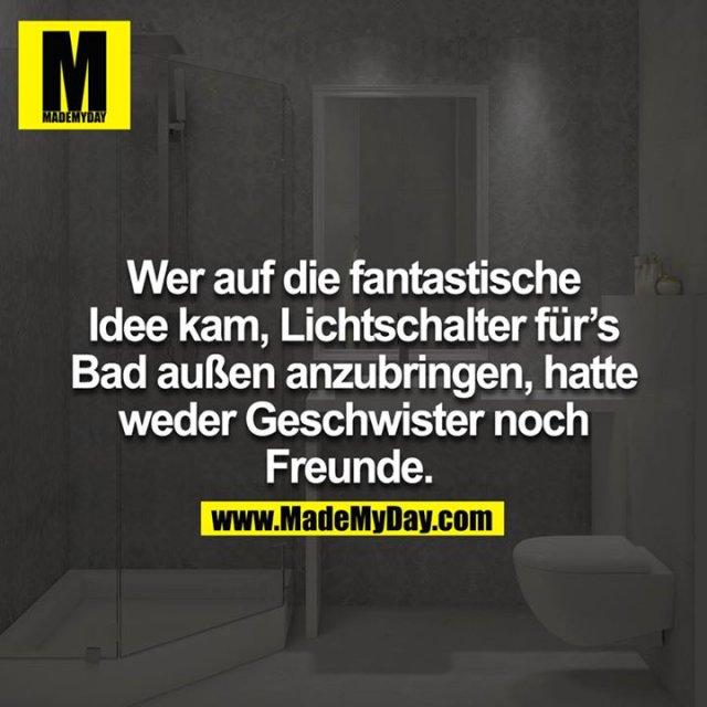 Wer auf die fantastische Idee kam, Lichtschalter für´s Bad außen anzubringen, hatte weder Geschwister noch Freunde.