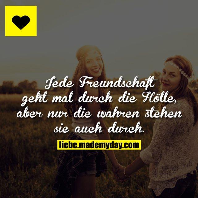 Jede Freundschaft geht mal durch die Hölle, aber nur die wahren stehen sie auch durch.