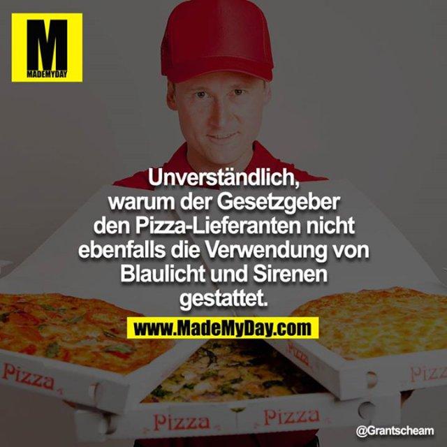 Unverständlich, warum der Gesetzgeber den Pizza-Lieferanten nicht ebenfalls die Verwendung von Blaulicht und Sirenen gestattet.<br /> <br />