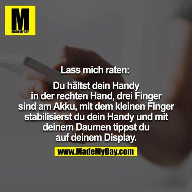 Lass mich raten: <br /> <br /> Du hältst dein Handy in der rechten Hand, drei Finger sind am Akku, mit dem kleinen Finger stabilisierst du dein Handy und mit deinem Daumen touchst du auf deinem Display<br />