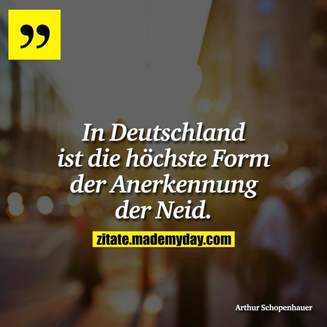 In Deutschland ist die höchste Form der Anerkennung der Neid.