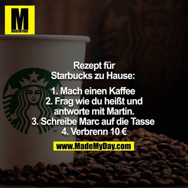 Rezept für Starbucks Zuhause: <br /> <br /> 1. Mach einen Kaffee <br /> 2. Frag wie du heißt und antworte mit Martin.<br /> 3. Schreibe Marc auf die Tasse <br /> 4. Verbrenn 10€