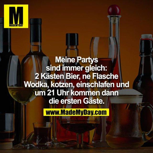 Meine Partys sind immer gleich: 2 Kästen Bier, ne Flasche Vodka, Kotzen, einschlafen und um 21 Uhr kommen dann die ersten Gäste.