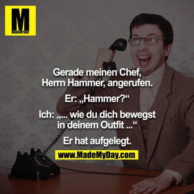 """Gerade meinen Chef, Herr Hammer, angerufen.<br /> Er: """"Hammer.""""<br /> Ich: """"wie du dich bewegst in deinem Outfit...""""<br /> Er hat aufgelegt<br />"""