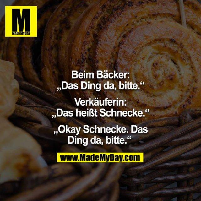"Beim Bäcker: ""Das Ding da, bitte."" Kassiererin: ""Das heißt Schnecke."" - ""Okay Schnecke, das Ding da, bitte."""