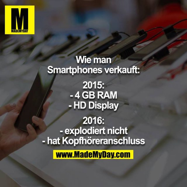 Wie man Smartphones verkauft:<br /> 2015:<br /> -4GB RAM<br /> -HD Display<br /> <br /> 2016:<br /> -explodiert nicht<br /> -hat Kopfhöreranschluss