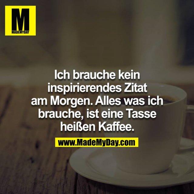 Ich brauche kein inspirierendes Zitat am Morgen. Alles was ich brauche ist eine Tasse heißen Kaffee.<br />
