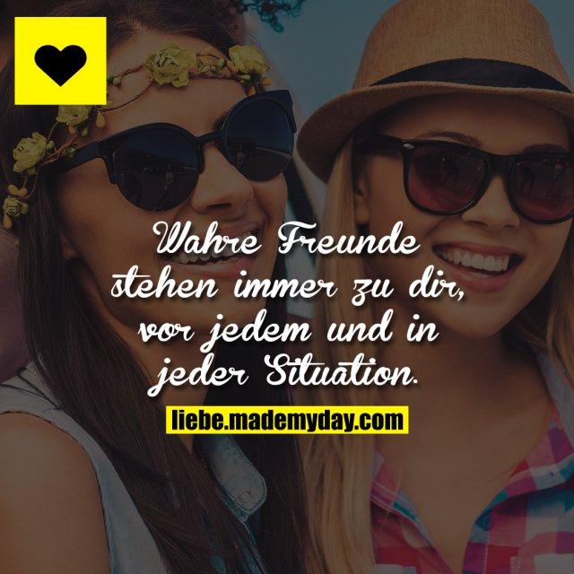 Wahre Freunde stehen immer zu dir, vor jedem und in jeder Situation.