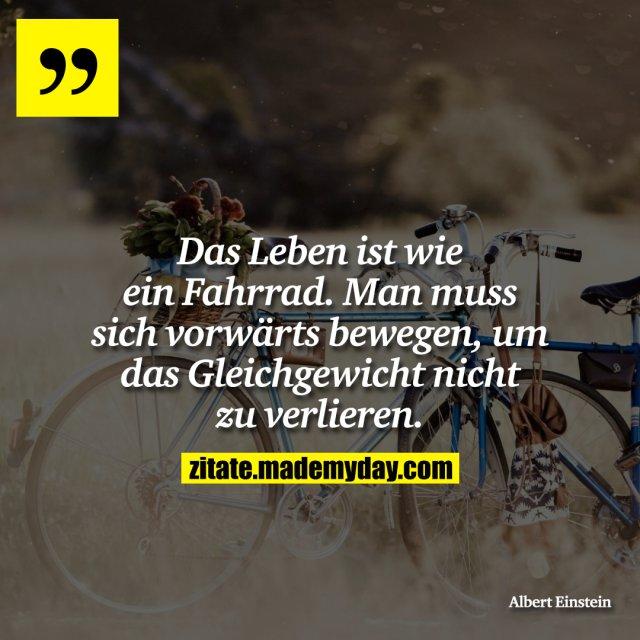 Das Leben ist wie ein Fahrrad. Man muss sich vorwärts bewegen, um das Gleichgewicht nicht zu verlieren.