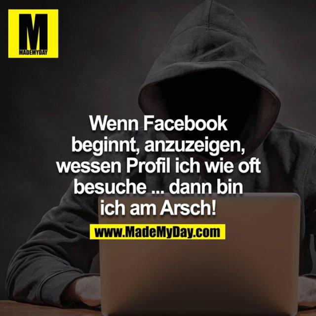 Wenn Facebook beginnt, anzuzeigen, wessen Profil ich wie oft besuche... dann bin ich am Arsch!<br />