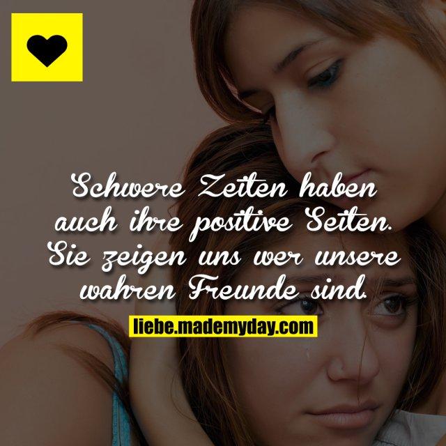 Schwere Zeiten haben auch ihre positive Seiten. Sie zeigen uns wer unsere wahren Freunde sind.