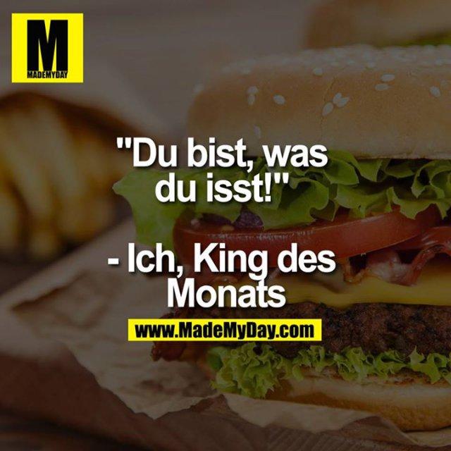 """""""Du bist, was du isst!"""" - Ich, King des Monats"""