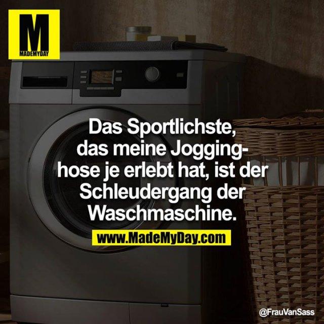 Das sportlichste das meine Jogginghose je erlebt hat, ist der Schleudergang der Waschmaschine