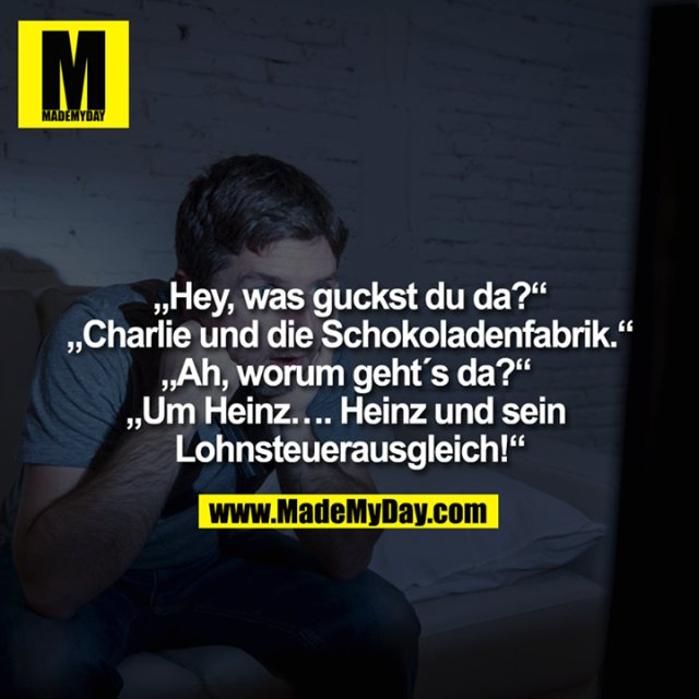 """""""Hey, was guckst du da?""""<br /> """"Charlie und die Schokoladenfabrik.""""<br /> """"Ah, worum geht´s da?"""" <br /> """"Um Heinz…. Heinz und sein <br /> Lohnsteuerausgleich!""""<br />"""