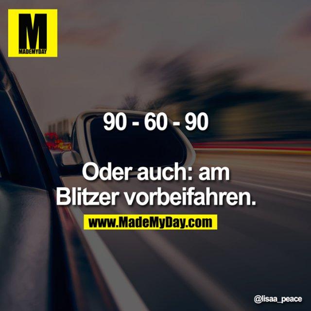 90 - 60 - 90<br /> <br /> Oder auch: am Blitzer vorbeifahren.