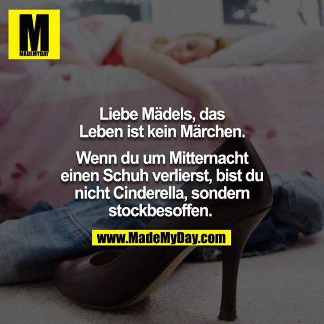 Liebe Mädels, das Leben ist kein Märchen. Wenn du um Mitternacht einen Schuh verlierst, bist du nicht Cinderella, sondern stockbesoffen. <br />