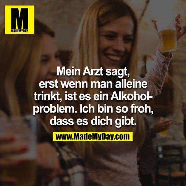 Mein Arzt sagt, erst wenn man alleine trinkt, ist es ein Alkoholproblem. Ich bin so froh dass es dich gibt.