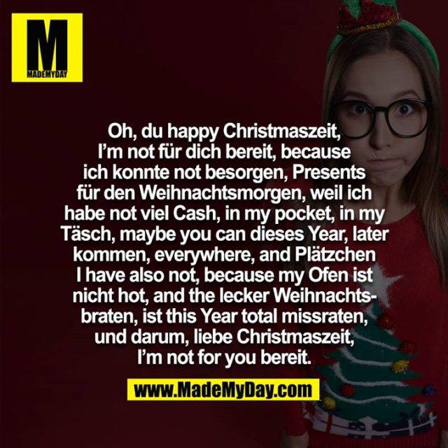 Oh, du happy Christmaszeit, I am not für dich bereit, because ich konnte not besorgen, Presents für den Weihnachtsmorgen, weil ich habe not viel Cash, in my pocket, in my Täsch, maybe you can dieses Year, later kommen, everywhere, and Plätzchen i have also not, because my Ofen ist nicht hot, and the lecker Weihnachtsbraten, ist this Year total missraten, und darum, liebe Christmaszeit, I am not for you bereit.