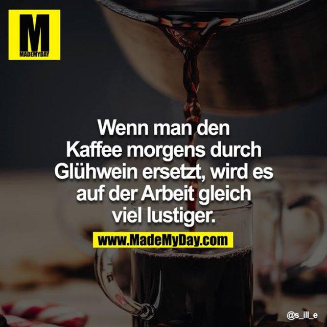Wenn man den Kaffee morgens durch Glühwein ersetzt, wird es auf der Arbeit gleich viel lustiger.