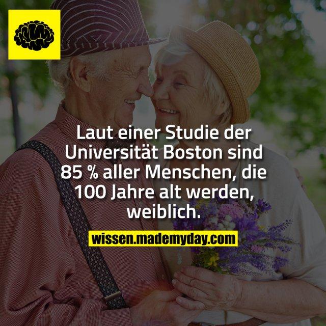 Laut einer Studie der Universität Boston sind 85 % aller Menschen, die 100 Jahre alt werden, weiblich.