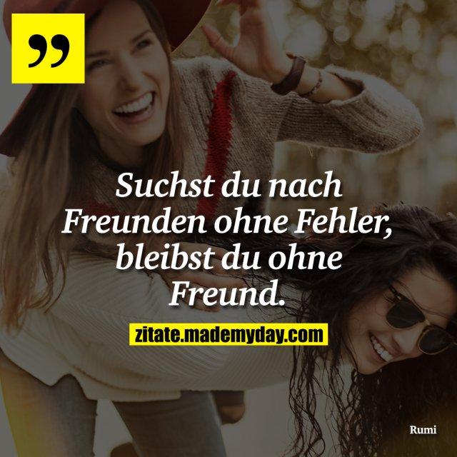 Suchst du nach Freunden ohne Fehler, bleibst du ohne Freund.