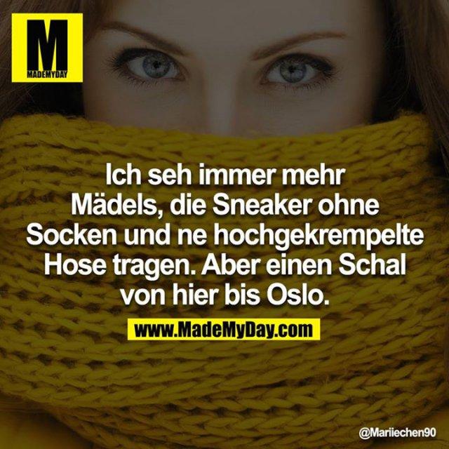 Ich seh immer mehr Mädels, die Sneaker ohne Socken und ne hochgekrempelte Hose tragen. Aber einen Schal von hier bis Oslo.