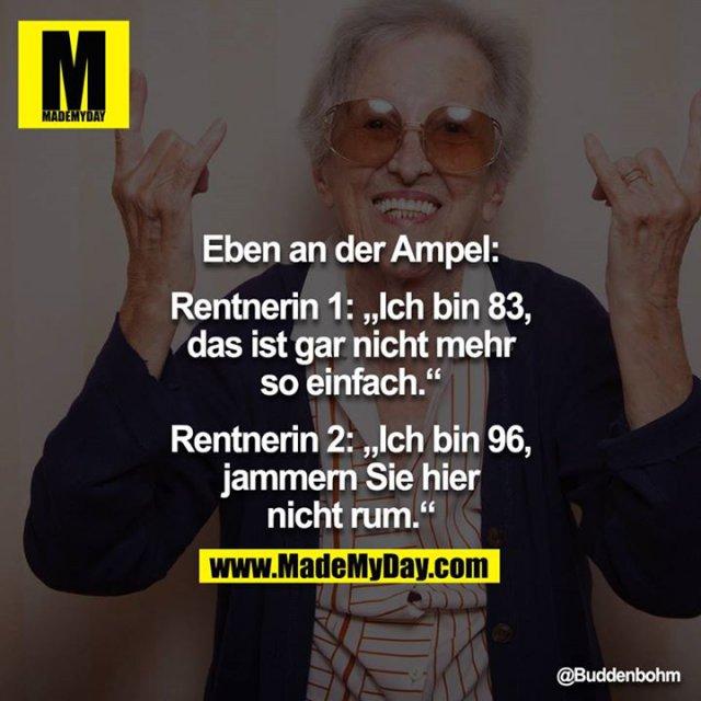 """Eben an der Ampel:<br /> <br /> Rentnerin 1: """"Ich bin 83, das ist gar nicht mehr so einfach.""""<br /> Rentnerin 2: """"Ich bin 96, jammern Sie hier nicht rum."""""""