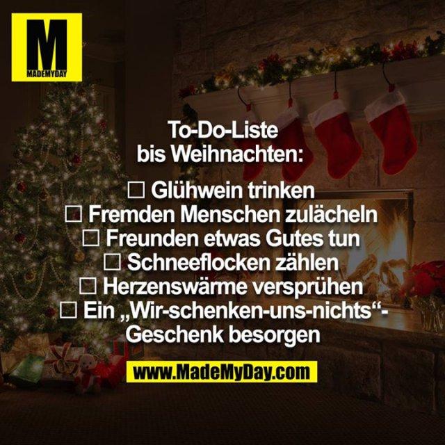 """To-Do-Liste  bis Weihnachten:  <br /> <br /> □ Glühwein trinken <br /> □ Fremden Menschen zulächeln <br /> □ Freunden etwas Gutes tun <br /> □ Schneeflocken zählen <br /> □ Herzenswärme versprühen <br /> □ Ein """"Wir-schenken-uns-nichts""""-Geschenk besorgen"""