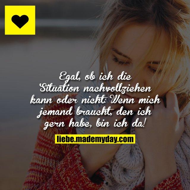 Egal, ob ich die Situation nachvollziehen kann oder nicht:<br /> Wenn mich jemand braucht, den ich gern habe, bin ich da!