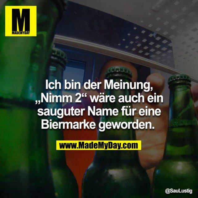 """Ich bin der Meinung, """"Nimm 2"""" wäre auch ein sauguter Name für eine Biermarke geworden."""
