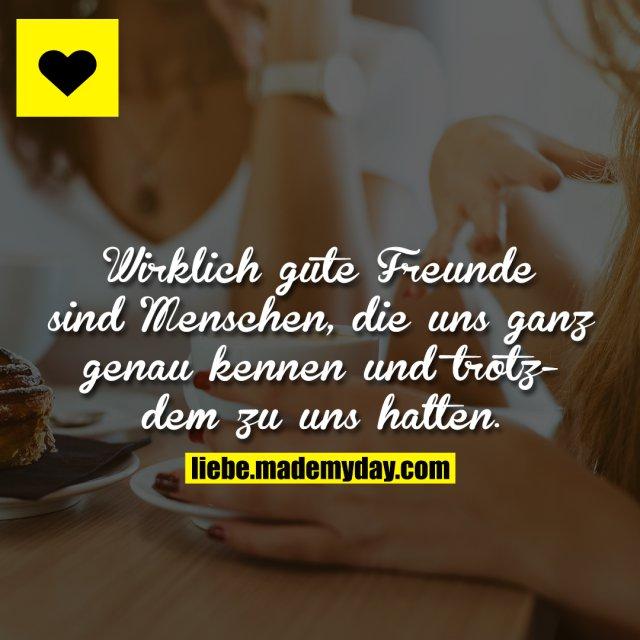 Wirklich gute Freunde sind Menschen, die uns ganz genau kennen und trotzdem zu uns halten.