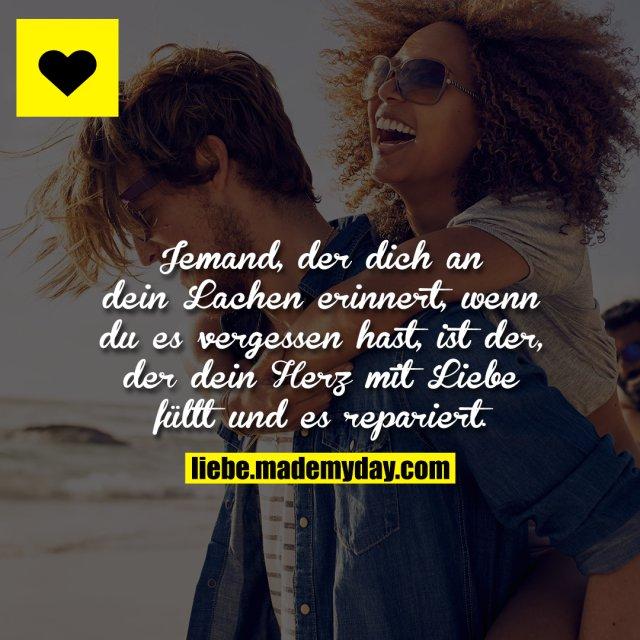 Jemand, der dich an dein Lachen erinnert, wenn du es vergessen hast, ist der, der dein Herz mit Liebe füllt und es repariert.