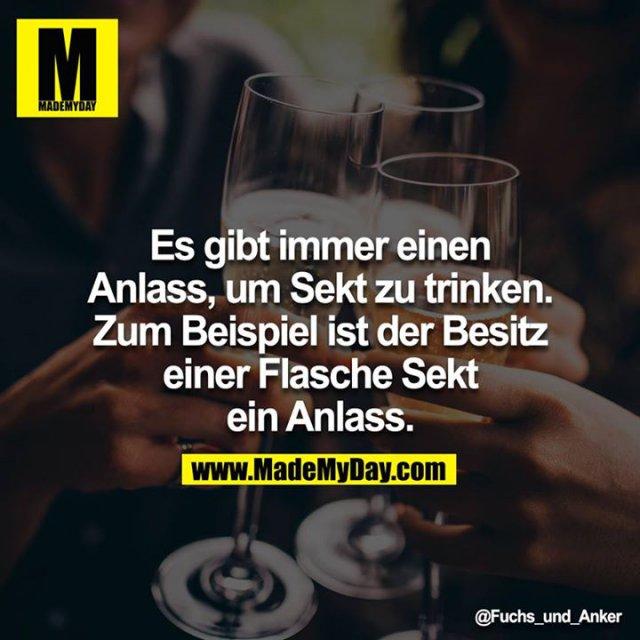 Es gibt immer einen Anlass, um Sekt zu trinken. Zum Beispiel ist der Besitz einer Flasche Sekt ein Anlass.