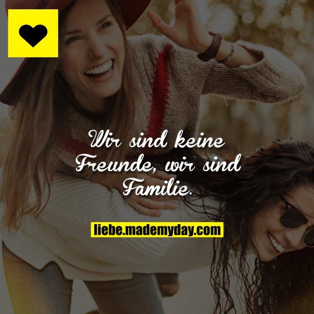 Wir sind keine Freunde, wir sind Familie.