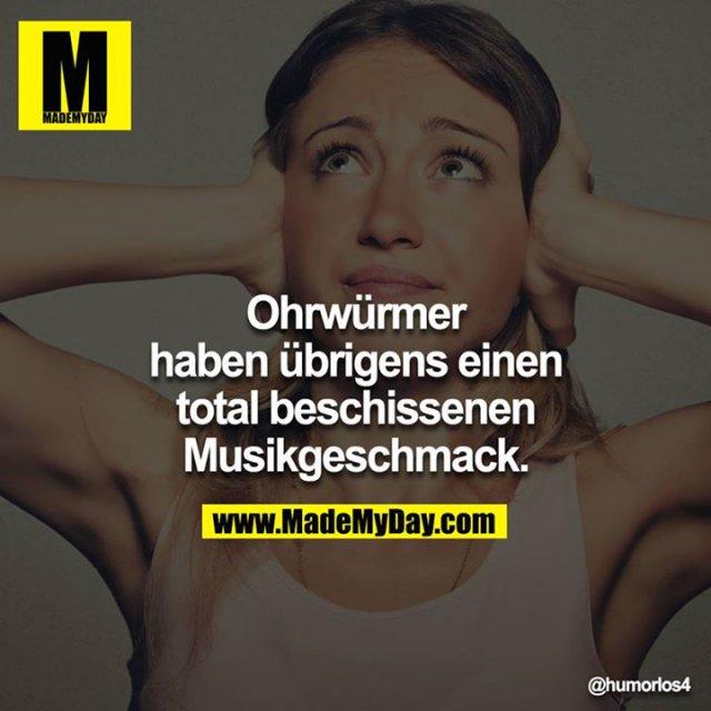 Ohrwürmer haben übrigens einen total beschissenen Musikgeschmack.