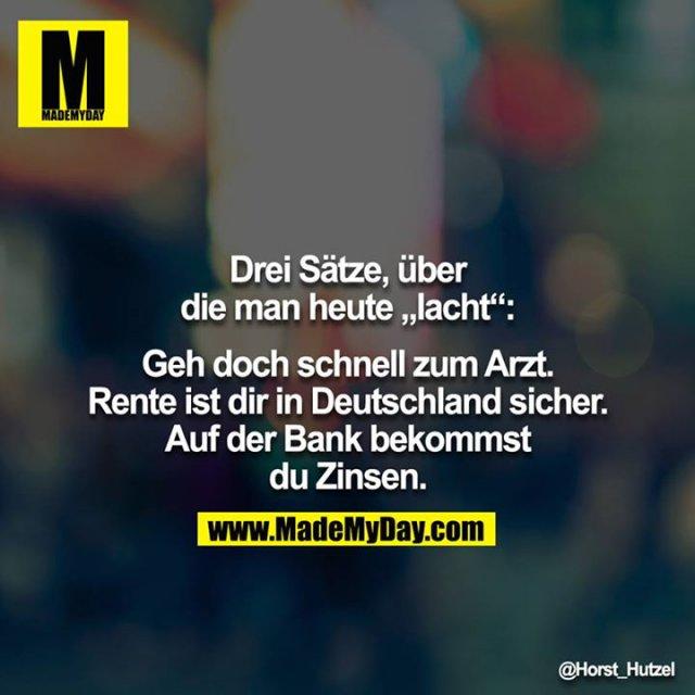 """Drei Sätze, über die man heute """"lacht"""":<br /> <br /> Geh doch schnell zum Arzt.<br /> Rente ist dir in Deutschland sicher.<br /> Auf der Bank bekommst du Zinsen."""