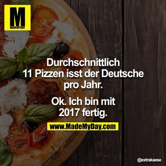 Durchschnittlich 11 Pizzen isst der Deutsche pro Jahr.<br /> <br /> Ok. Ich bin mit 2017 fertig.