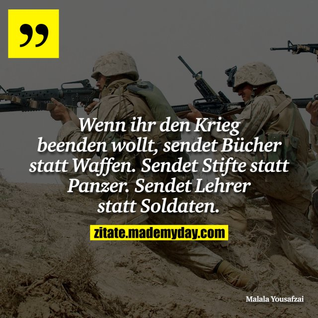 Wenn ihr den Krieg beenden wollt, sendet Bücher statt Waffen. Sendet Stifte statt Panzer. Sendet Lehrer statt Soldaten.