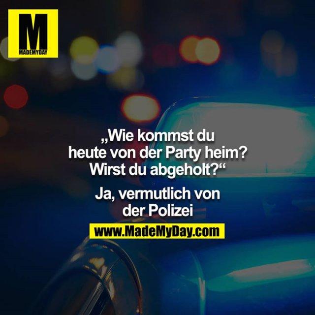 """""""Wie kommst du heute von der Party heim? Wirst du abgeholt?""""<br /> <br />  Ja, vermutlich von der Polizei."""